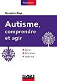 Autisme, comprendre et agir Santé, éducation, insertion